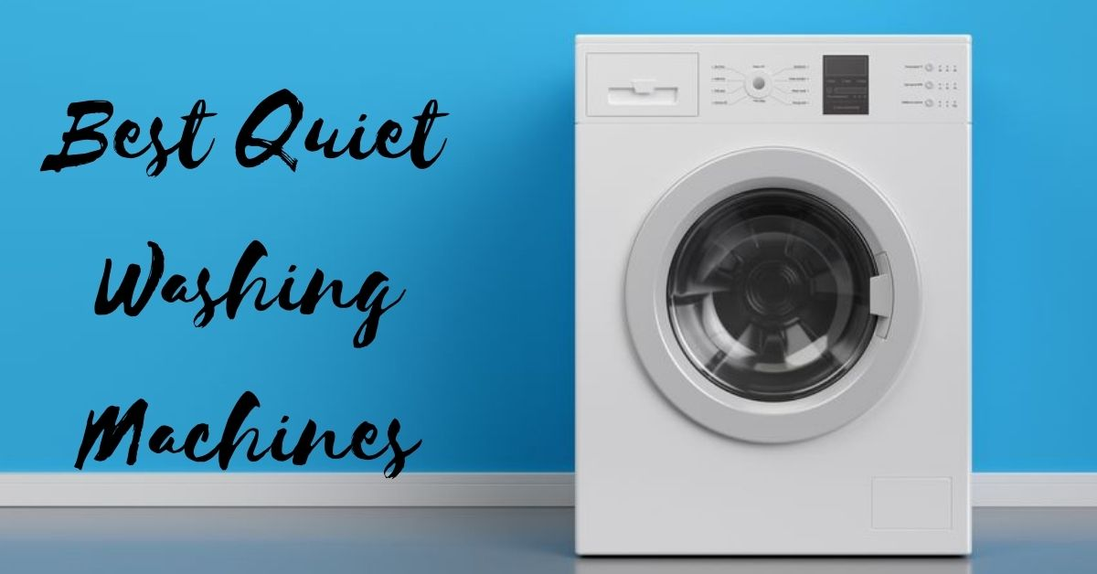 7+ Best Quiet Washing Machines For Your Home in 2021