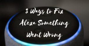 3 Ways to Fix Alexa Something Went Wrong