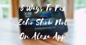 5 Ways To Fix Echo Show Not On Alexa App