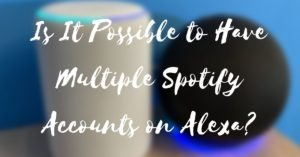 Is It Possible to Have Multiple Spotify Accounts on Alexa?